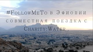 #FollowMeTo в Эфиопии с Charity:Water . Как спасти нашу планету.  «Вода - это жизнь»! thumbnail