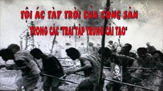 """Tội ác tày trời của cộng sản trong các """"Trại Tập Trung Cải Tạo"""""""