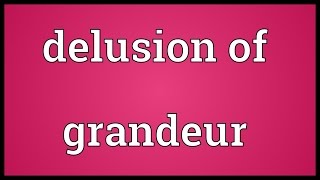 Delusion of grandeur Meaning
