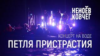 Петля Пристрастия | Концерт на воде | Неноев ковчег