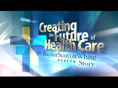 Creating The Future Of Health Care: The Baylor Scott & White Health Story