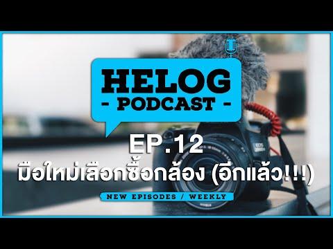 Helog Podcast EP.12   มือใหม่เลือกซื้อกล้อง (อีกแล้ว!!!)