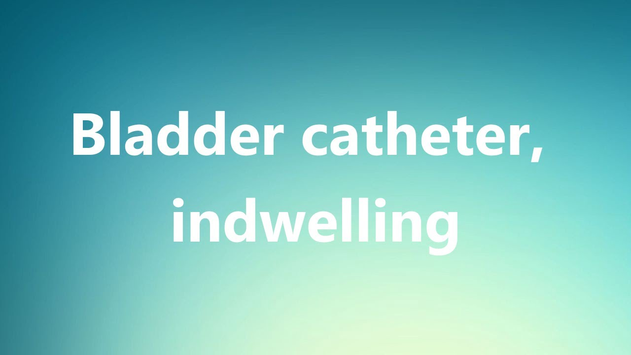 bladder catheter, indwelling - medical definition and pronunciation
