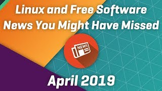 Linux and FOSS News You Might Have Missed - April 2019