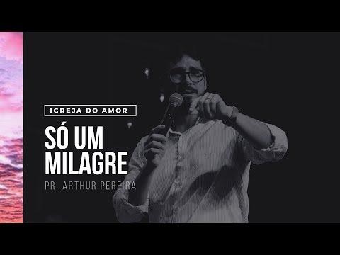 SÓ UM MILAGRE - PR. ARTHUR PEREIRA - IGREJA DO AMOR