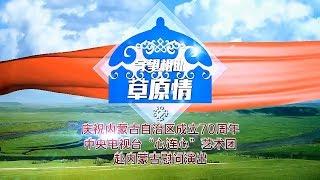 《守望相助草原情 中央电视台心连心艺术团赴内蒙古慰问演出》 201708 | CCTV