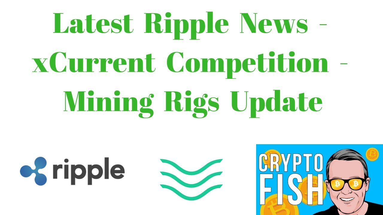 Latest Ripple News - xCurrent Competition - Mining Rigs Update