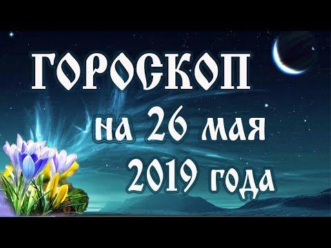 Гороскоп на сегодня 26 мая 2019 года 🌛 Астрологический прогноз каждому знаку зодиака