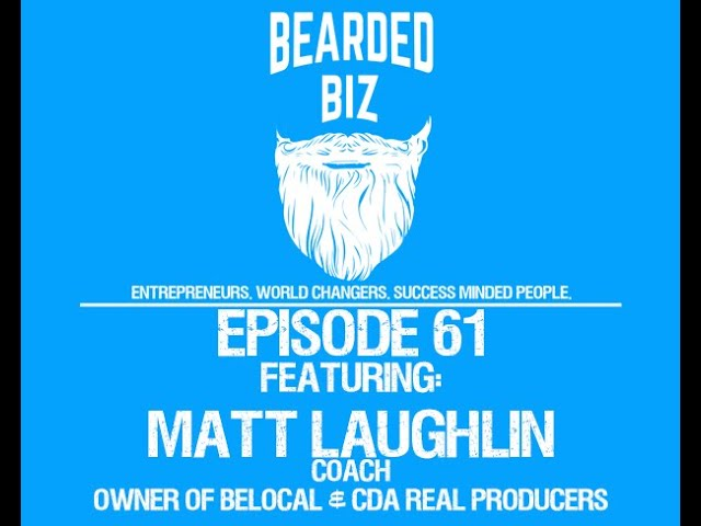 Bearded Biz Show - Ep. 61 - Matt Laughlin - Coach - Entrepreneur - BeLocal - CDA Real Producers