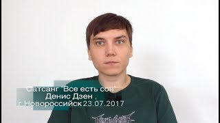 """Сатсанг """"Все есть сон"""" Денис Дзен, г.Новороссийск 23/07/2017"""