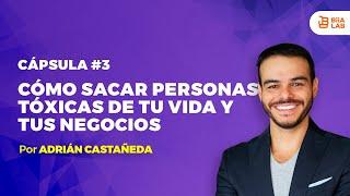Cómo sacar personas TÓXICAS de tu vida y tus negocios Adrián Castañeda