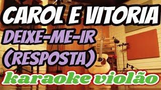 (VERSÃO KARAOKÊ ACUSTICO) CAROL E VITORIA - DEIXE-ME IR (RESPOSTA)1KILO