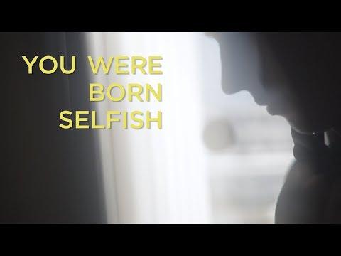 You Were Born Selfish