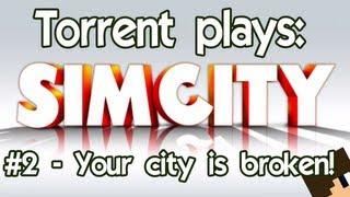 Torrent Plays: SimCity - #2 Your city is broken!