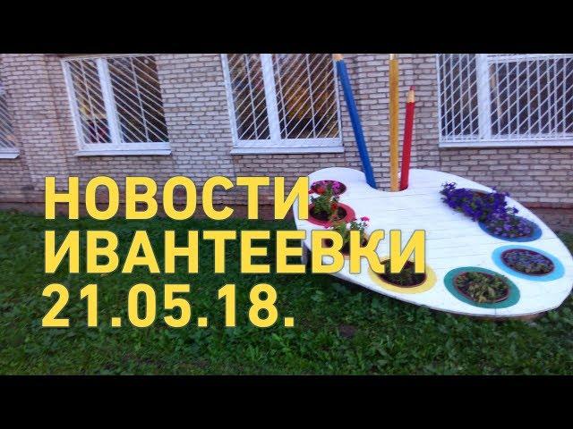 Новости Ивантеевки от 21.05.18.