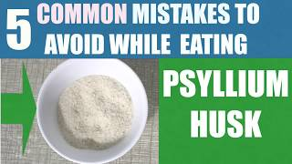 5 COMMON MISTAKES TO AVOID WHILE EATING PSYLLIUM HUSK / ISABGOL