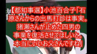 【都知事選】小池百合子「石原さんから出馬を打診されたのは事実。四男の事業を猪瀬さんが止めたとかで、復活させてほしいでした。本当にいいお父さんですね」