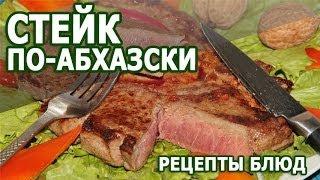 Рецепты блюд. Стейк по абхазски простой рецепт приготовления