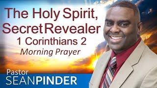 THE HOLY SPIRIT SECRET REVEALER - 1 CORINTHIANS 2 - MORNING PRAYER | PASTOR SEAN PINDER