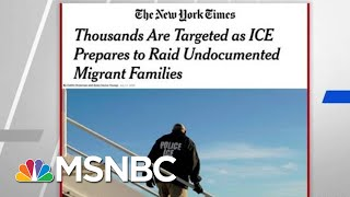 The New York Times: Thousands Targeted As ICE Prepares Raids | Hardball | MSNBC