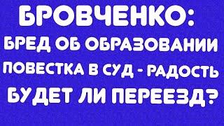 Бровченко//Бред об образовании//Повестка в суд - радость//Будет ли переезд? // обзор видео//