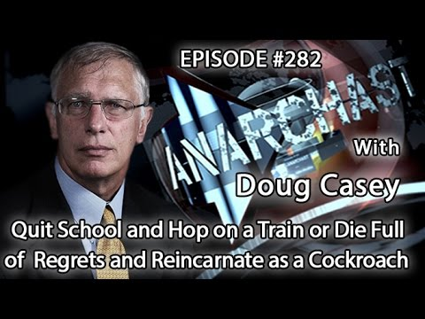 Anarchast Ep.282 Doug Casey - Quit School & Travel or Die With Regrets & Reincarnate as a Cockroach