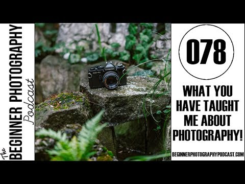 078: What YOU Have Taught Me About Photography!