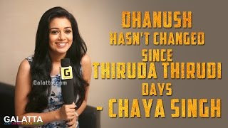 Dhanush hasn't changed since Thiruda Thirudi days - Chaya Singh