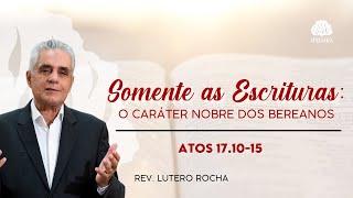 Somente as Escrituras: O caráter nobre dos bereanos • Atos 17. 10-15 • Rev. Lutero Rocha