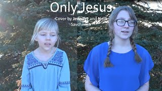 Only Jesus (cover by Jennifer and Nelli Savchenko)