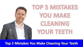 Top 5 Mistakes You Make When Cleaning your Teeth