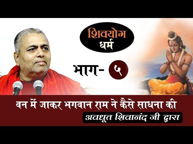 शिव योग धर्म, भाग 5 : वन में जाकर भगवान राम ने कैसे साधना की ?