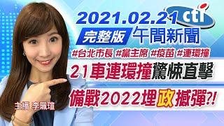 【中天午報】20210221 「21車連環撞」驚悚直擊 備戰2022埋「政」撼彈?!