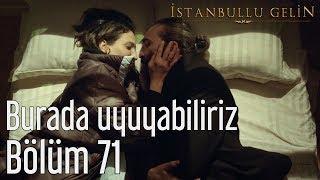 İstanbullu Gelin 71. Bölüm - Burada Uyuyabiliriz