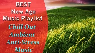 BEST New Age Music Playlist - Chill Out - Ambient - Anti-Stress Music