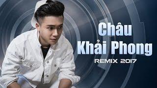 Châu Khải Phong Remix 2017 - Liên Khúc Nhạc Trẻ Remix Hay Nhất Châu Khải Phong 2017