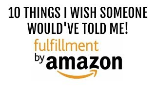 10 Things I Wish Someone Told Me About Amazon FBA Before I Started Selling - Beginner Tips