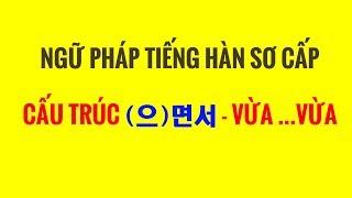 Ngữ Pháp Tiếng Hàn Sơ Cấp - Giải Thích Ngữ Pháp (으)면서 - VỪA ...VỪA