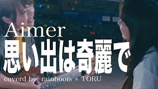 思い出は奇麗で Aimer    covered by  rainboots × TORU
