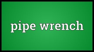 Pipe wrench Meaning