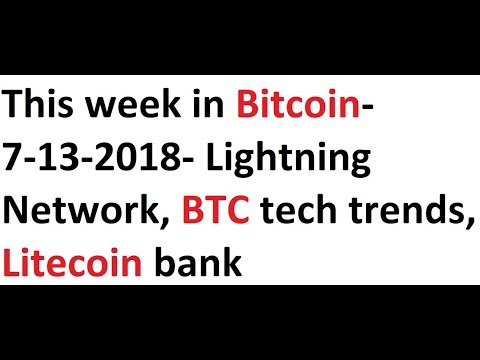 This week in Bitcoin- 7-13-2018- Lightning Network, BTC tech trends, Litecoin bank