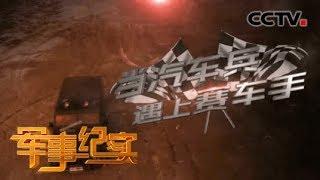 《军事纪实》 20191224 当汽车兵遇上赛车手  CCTV军事