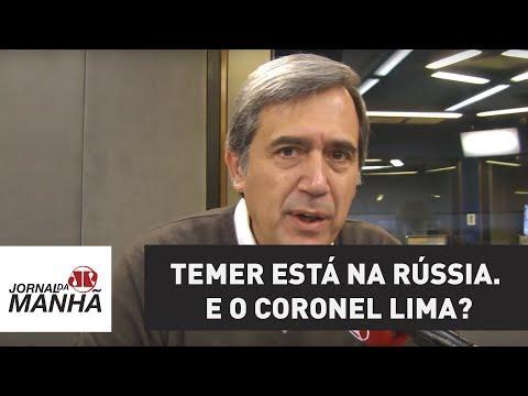 Temer está na Rússia. E o coronel Lima? | Marco Antonio Villa