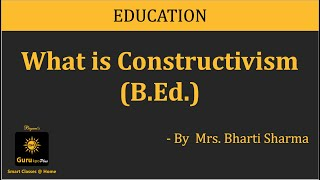 Constructivism, BEd by Mrs. Bharti Sharma,  Biyani Groups of Colleges