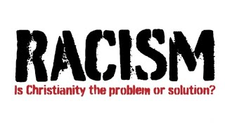 Racism: Is Christianity the Problem or Solution