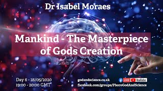 God And Science 2020 - Day 6 - Mankind - The Masterpiece of Gods Creation - Dr Isabel Moraes