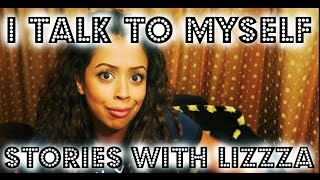 I TALK TO MYSELF!! / STORIES WITH LIZZZA | Lizzza