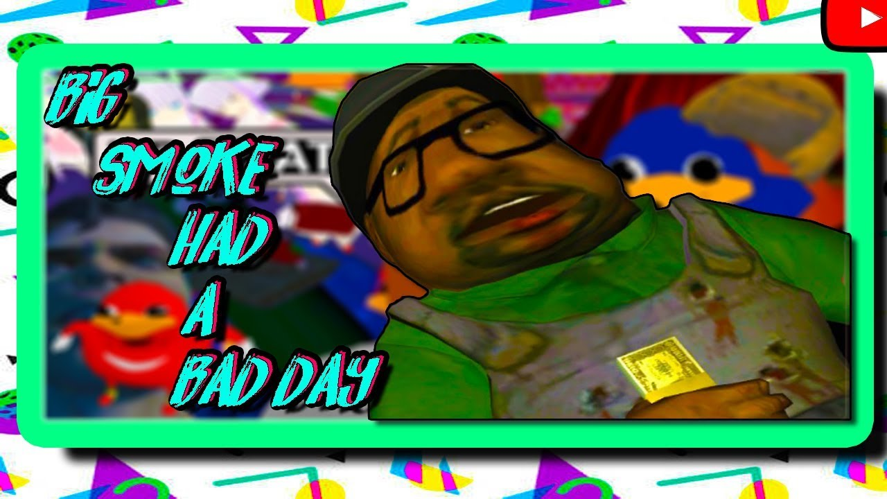 Big Smoke Had A Bad Day