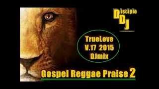 Gospel Reggae Praise 2 @DISCIPLEDJ TRUELOVE V17 August 2015 DJMIX