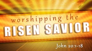 """Worshipping the Risen Savior"" (John 20:1-18)"